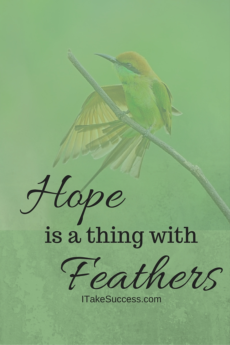 "hope is a thing with feathers ""hope"" is the thing with feathers - that perches in the soul - and sings the tune without the words - and never stops - at all - and sweetest - in the gale - is heard."
